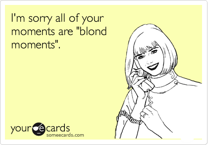 "I'm sorry all of your moments are ""blond moments""."