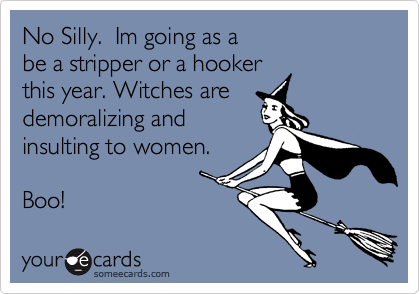 No Silly.  Im going as a be a stripper or a hooker this year. Witches are demoralizing and  insulting to women.       Boo!