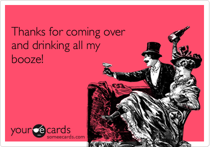 Thanks for coming over and drinking all my  booze!