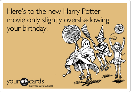 Heres To The New Harry Potter Movie Only Slightly Overshadowing Your Birthday