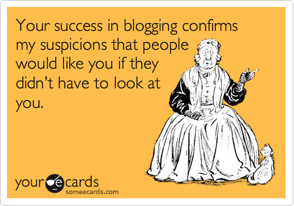 Your success in blogging confirms my suspicions that people would like you if they didn't have to look at you.