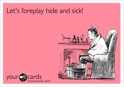 Let's foreplay hide and sick!