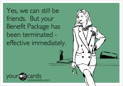Yes, we can still be friends.  But your Benefit Package has been terminated - effective immediately.