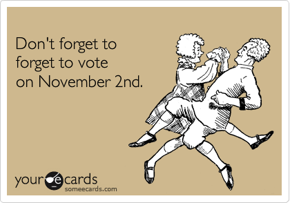Don't forget to forget to vote on November 2nd.