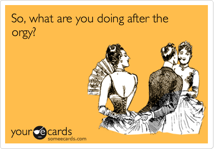 So, what are you doing after the orgy?
