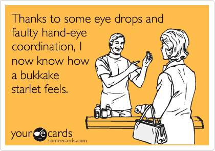 Thanks to some eye drops and faulty hand-eye coordination, I now know how a bukkake starlet feels.