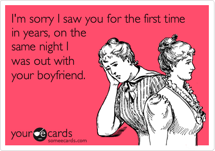 I'm sorry I saw you for the first time in years, on the same night I was out with your boyfriend.