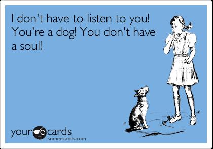 I don't have to listen to you! You're a dog! You don't have a soul!