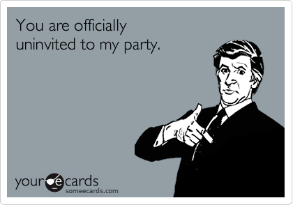 You are officially uninvited to my party.
