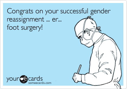 Congrats on your successful gender reassignment ... er... foot surgery!