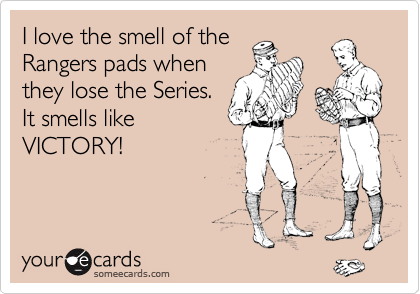 I love the smell of the Rangers pads when they lose the Series. It smells like VICTORY!