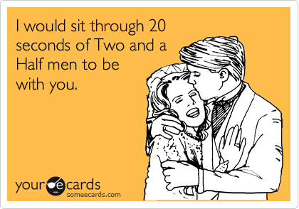 I would sit through 20 seconds of Two and a Half men to be with you.