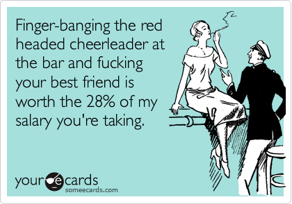 Finger-banging the red headed cheerleader at the bar and fucking your best friend is worth the 28% of my salary you're taking.