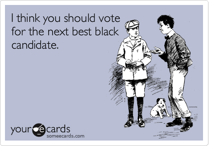 I think you should vote for the next best black candidate.