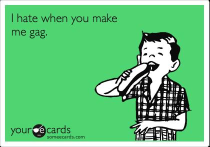 I hate when you make me gag.