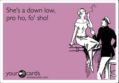 She's a down low, pro ho, fo' sho!