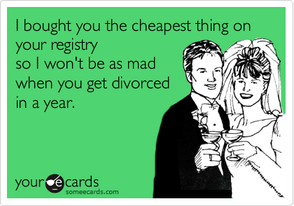 I bought you the cheapest thing on your registry so I won't be as mad when you get divorced in a year.