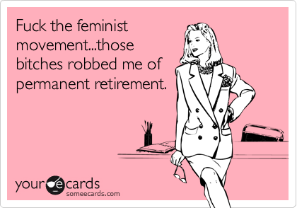 Fuck the feminist movement...those bitches robbed me of permanent retirement.
