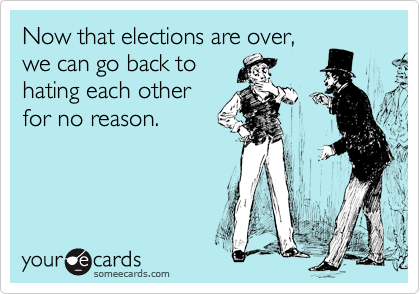 Now that elections are over, we can go back to hating each other for no reason.
