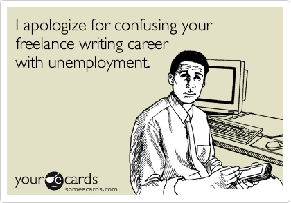 I apologize for confusing your freelance webwriting career with unemployment