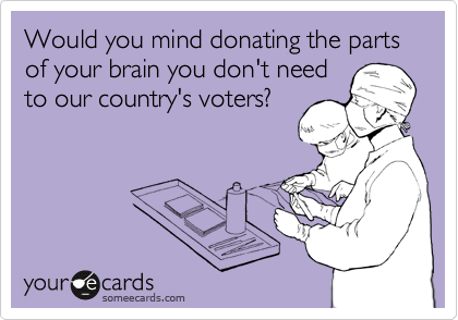 Would you mind donating the parts of your brain you don't need to our country's voters?