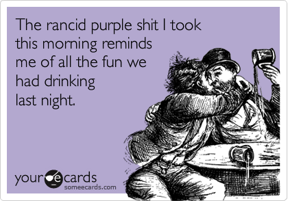 The rancid purple shit I took  this morning reminds  me of all the fun we had drinking  last night.