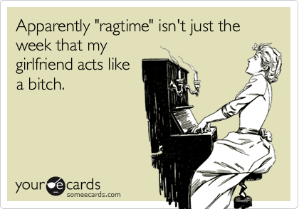 "Apparently ""ragtime"" isn't just the week that my girlfriend acts like a bitch."