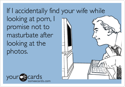 If I accidentally find your wife while looking at porn, I promise not to masturbate after looking at the photos.