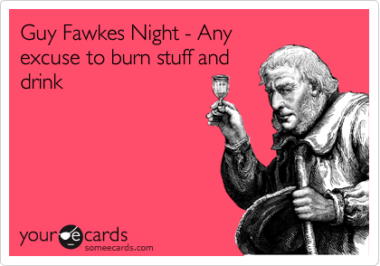 Guy Fawkes Night - Any excuse to burn stuff and drink