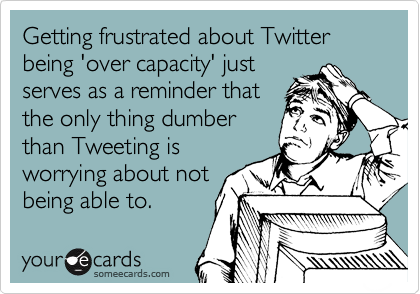 Getting frustrated about Twitter being 'over capacity' just serves as a reminder that the only thing dumber than Tweeting is worrying about not being able to.