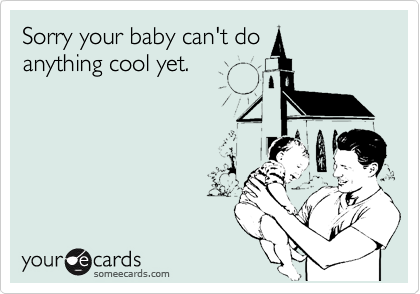 Sorry your baby can't do anything cool yet.