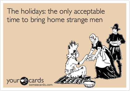 The holidays: the only acceptable time to bring home strange men