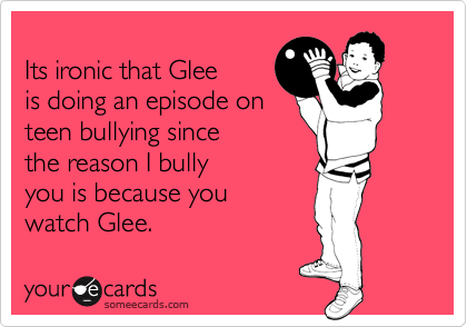 Its ironic that Glee is doing an episode on teen bullying since the reason I bully you is because you watch Glee.