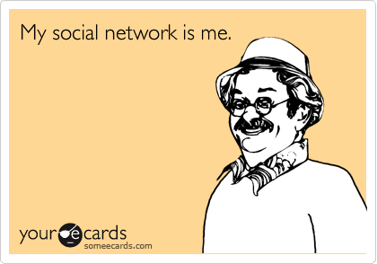 My social network is me.