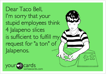 "Dear Taco Bell,   I'm sorry that your stupid employees think  4 Jalapeno slices is sufficient to fulfill my request for ""a ton"" of Jalapenos."