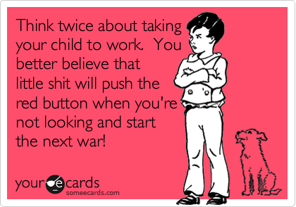 Think twice about taking your child to work.  You better believe that little shit will push the red button when you're not looking and start the next war!