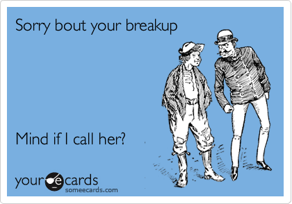 Sorry bout your breakup               Mind if I call her?