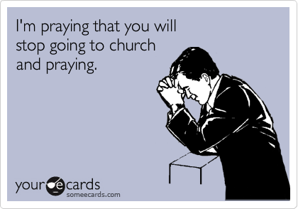 I'm praying that you will  stop going to church and praying.