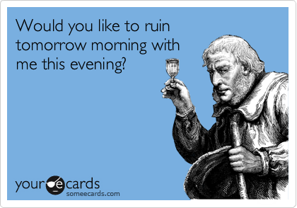 Would you like to ruin tomorrow morning with me this evening?