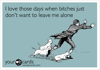I love those days when bitches just don't want to leave me alone