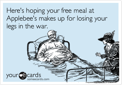 Here's hoping your free meal at Applebee's makes up for losing your  legs in the war.