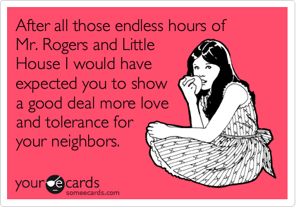 After all those endless hours of  Mr. Rogers and Little House I would have expected you to show a good deal more love and tolerance for your neighbors.