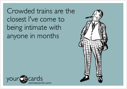 Crowded trains are the closest I've come to being intimate with anyone in months