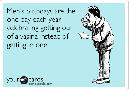 Mens Birthdays Are The One Day Each Year Celebrating Getting Out Of