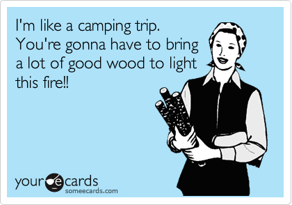 I'm like a camping trip. You're gonna have to bring a lot of good wood to light this fire!!