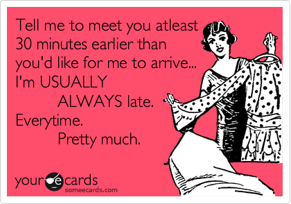 Tell me to meet you atleast 30 minutes earlier than you'd like for me to arrive... I'm USUALLY           ALWAYS late.  Everytime.           Pretty much.