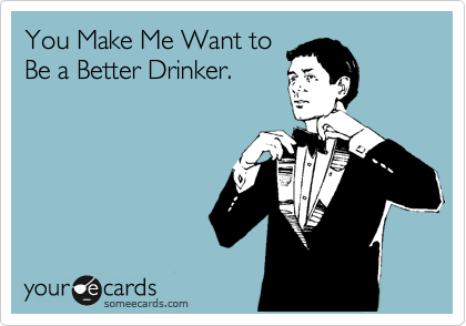 You Make Me Want to Be a Better Drinker.