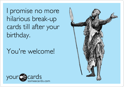 I promise no more hilarious break-up cards till after your birthday.  You're welcome!