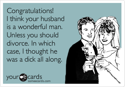 Congratulations! I think your husband is a wonderful man. Unless you should divorce. In which case, I thought he was a dick all along.