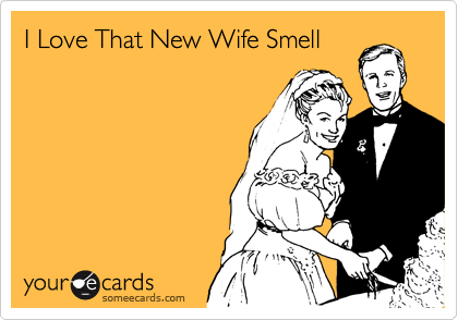 I Love That New Wife Smell